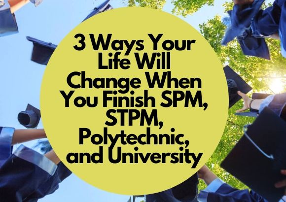 3 Ways Your Life Will Change When You Finish SPM, STPM, Polytechnic, and University