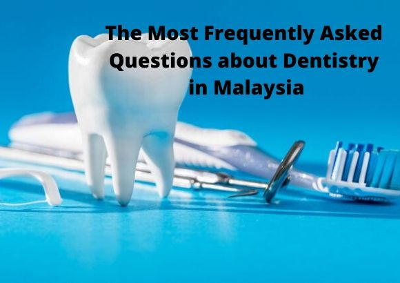 The Most Frequently Asked Questions about Dentistry in Malaysia