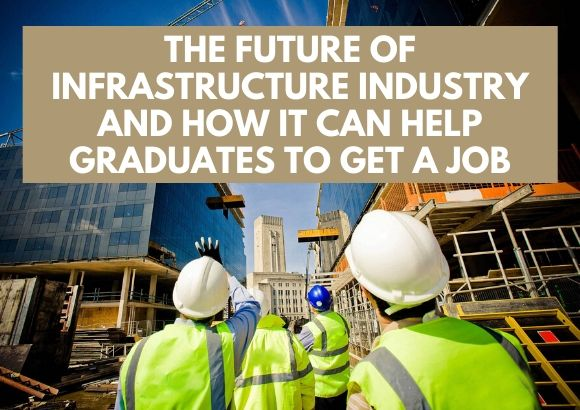 The Future of Infrastructure Industry and How It Can Help Graduates to Get a Job