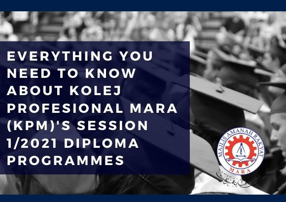 Everything You Need to Know About Kolej Profesional MARA (KPM)'s Session 1/2021 Diploma Programmes