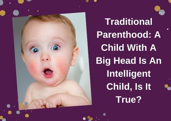 Traditional Parenthood: A Child With A Big Head Is An Intelligent Child, Is It True?